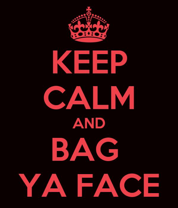 KEEP CALM AND BAG  YA FACE