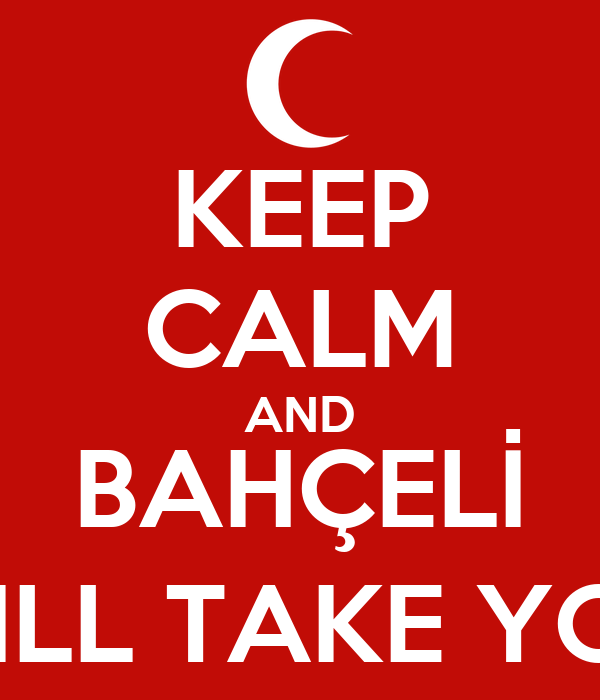 KEEP CALM AND BAHÇELİ WILL TAKE YOU