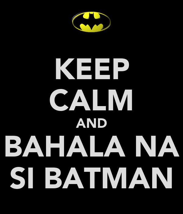 KEEP CALM AND BAHALA NA SI BATMAN