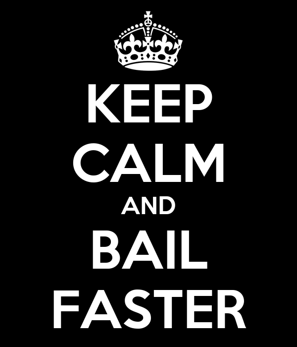 KEEP CALM AND BAIL FASTER