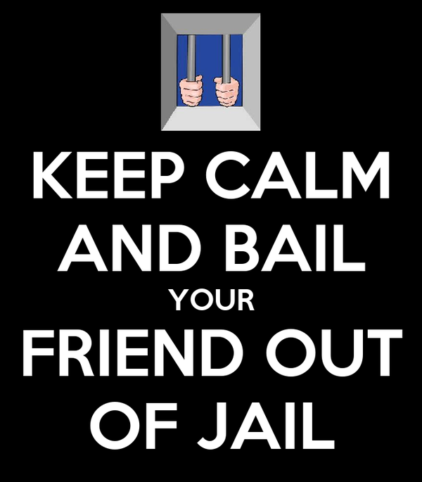 KEEP CALM AND BAIL YOUR FRIEND OUT OF JAIL
