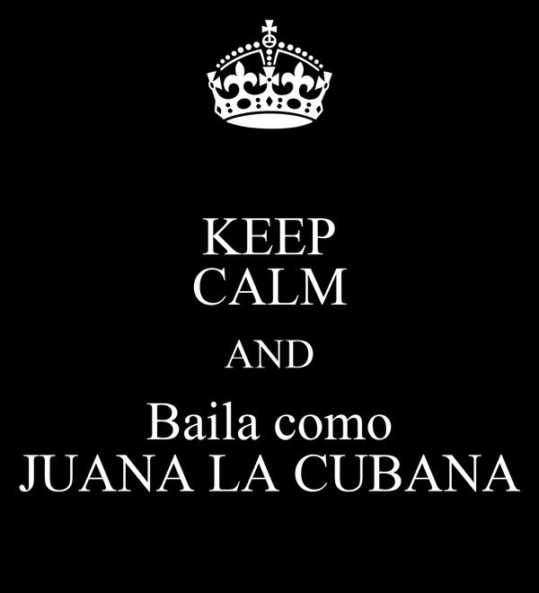 KEEP CALM AND Baila como JUANA LA CUBANA