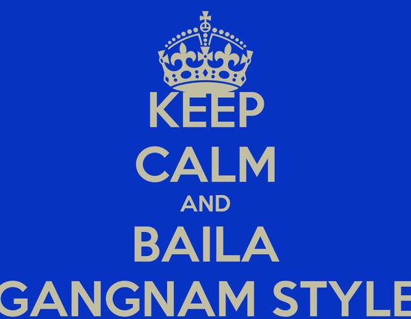 KEEP CALM AND BAILA GANGNAM STYLE