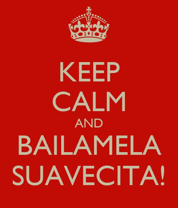 KEEP CALM AND BAILAMELA SUAVECITA!