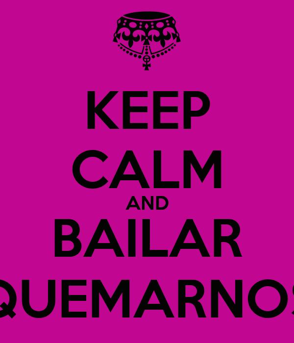 KEEP CALM AND BAILAR QUEMARNOS