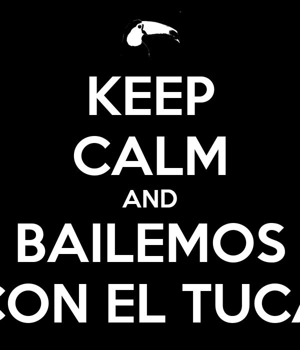 KEEP CALM AND BAILEMOS CON EL TUCA
