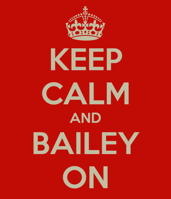 KEEP CALM AND BAILEY ON