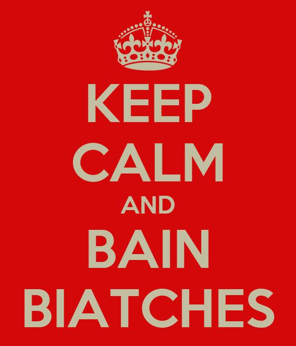 KEEP CALM AND BAIN BIATCHES
