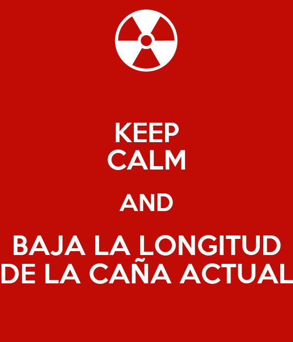 KEEP CALM AND BAJA LA LONGITUD DE LA CAÑA ACTUAL