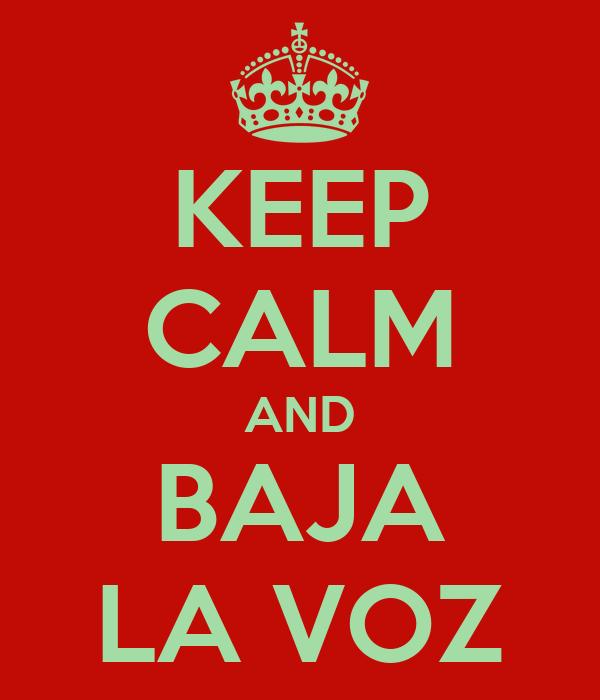 KEEP CALM AND BAJA LA VOZ