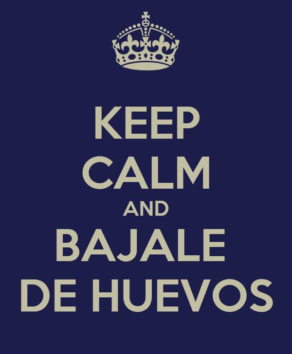 KEEP CALM AND BAJALE  DE HUEVOS