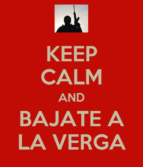 KEEP CALM AND BAJATE A LA VERGA