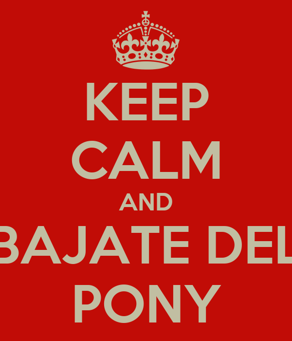 KEEP CALM AND BAJATE DEL PONY