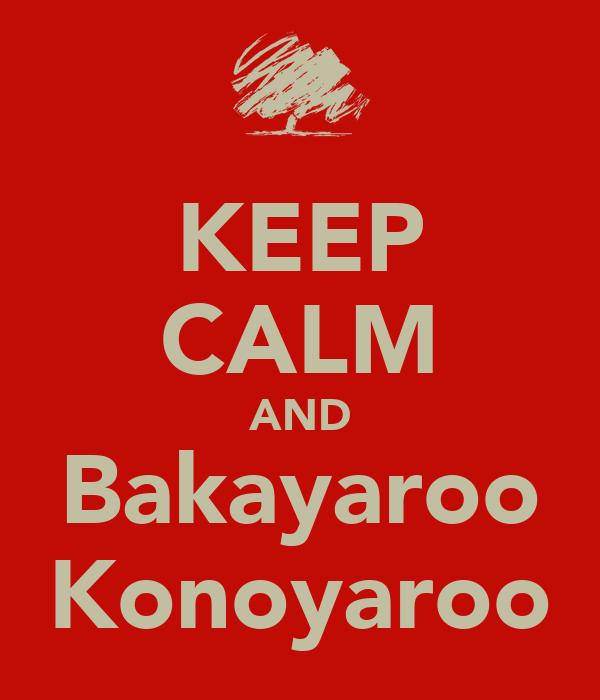 KEEP CALM AND Bakayaroo Konoyaroo