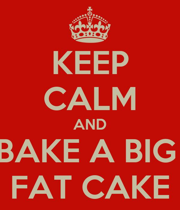 KEEP CALM AND BAKE A BIG  FAT CAKE