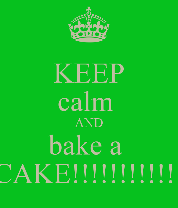 KEEP calm  AND bake a  CAKE!!!!!!!!!!!!