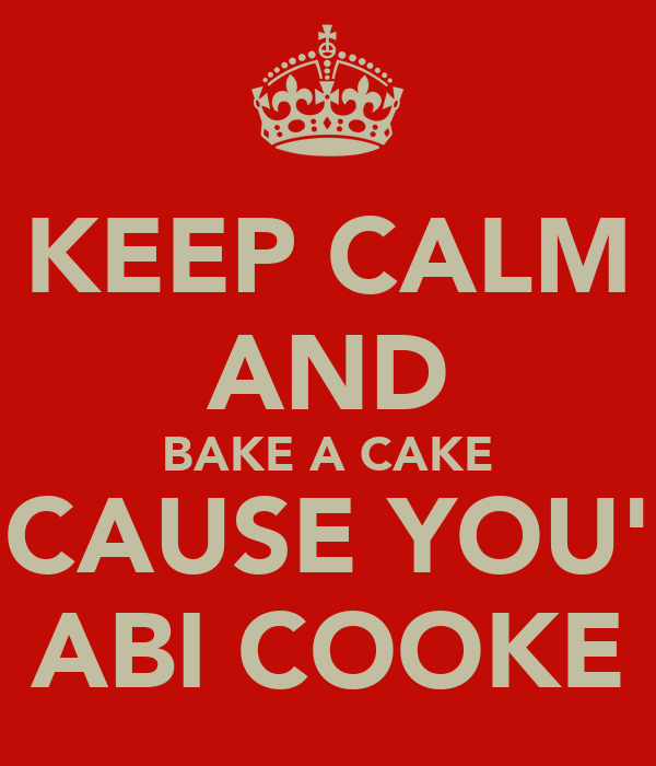 KEEP CALM AND BAKE A CAKE BECAUSE YOU'RE ABI COOKE
