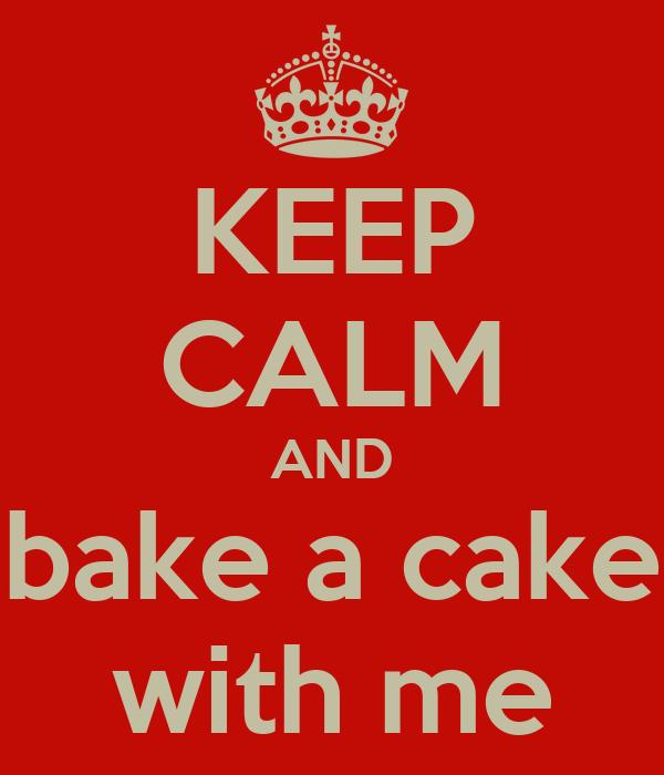 KEEP CALM AND bake a cake with me