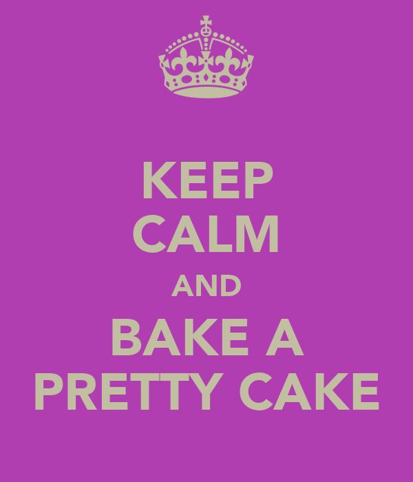 KEEP CALM AND BAKE A PRETTY CAKE