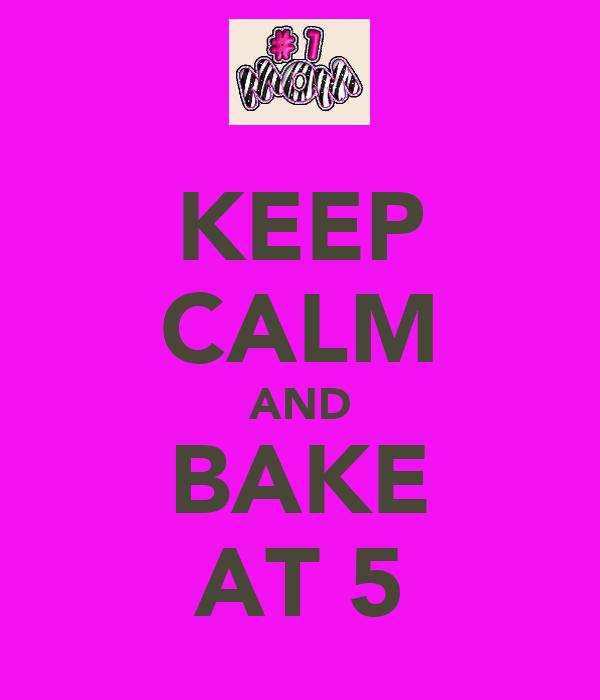 KEEP CALM AND BAKE AT 5