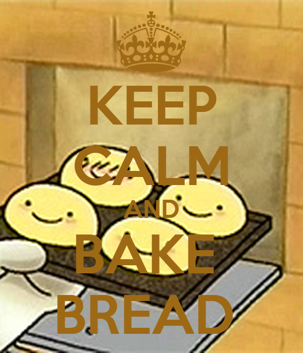 KEEP CALM AND BAKE  BREAD
