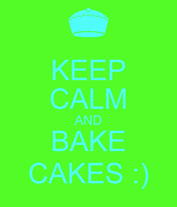 KEEP CALM AND BAKE CAKES :)