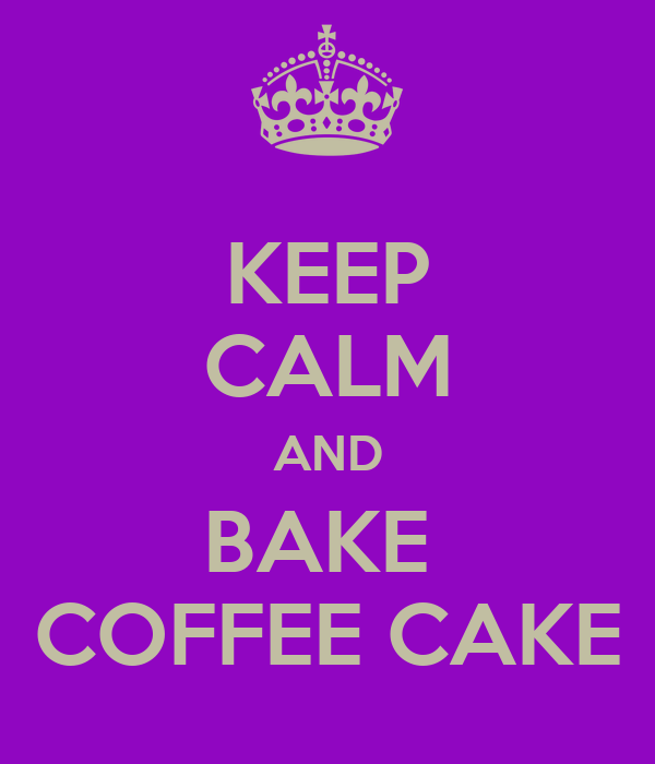 KEEP CALM AND BAKE  COFFEE CAKE