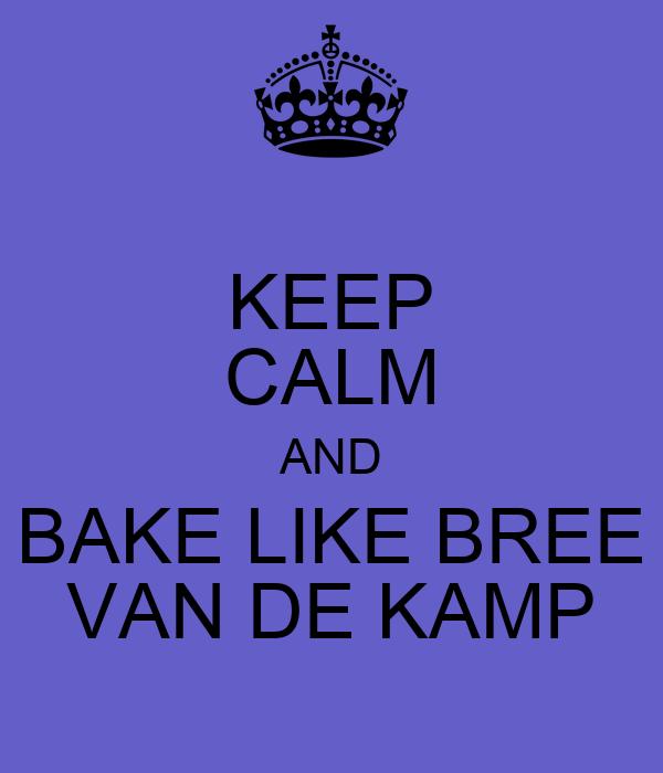 KEEP CALM AND BAKE LIKE BREE VAN DE KAMP