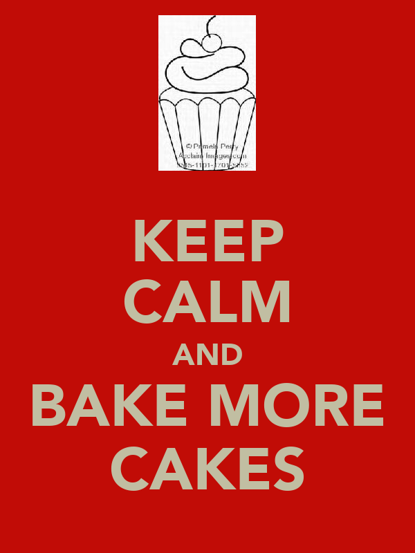 KEEP CALM AND BAKE MORE CAKES