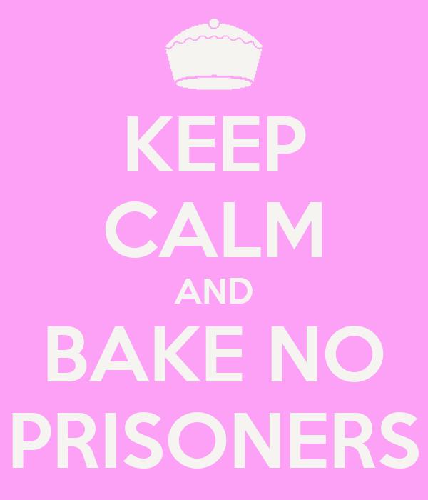 KEEP CALM AND BAKE NO PRISONERS
