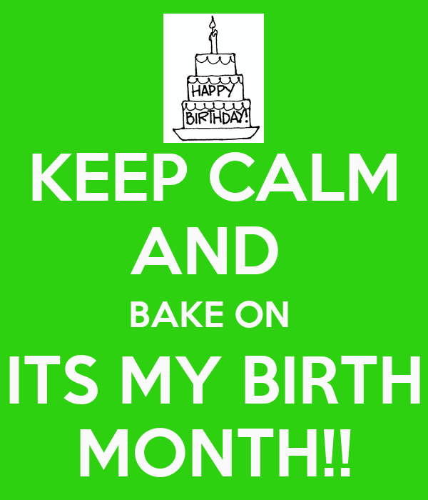 KEEP CALM AND  BAKE ON  ITS MY BIRTH MONTH!!