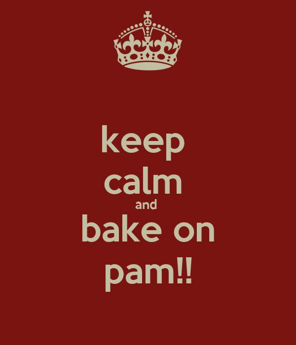 keep  calm  and  bake on pam!!