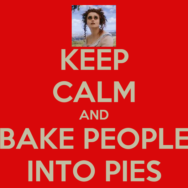 KEEP CALM AND BAKE PEOPLE INTO PIES