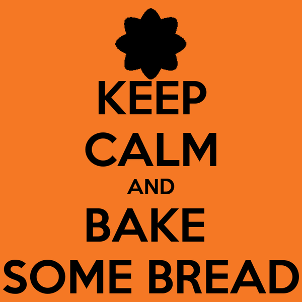 KEEP CALM AND BAKE  SOME BREAD