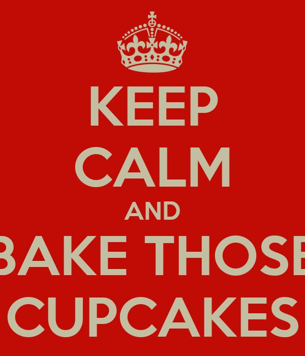 KEEP CALM AND BAKE THOSE CUPCAKES