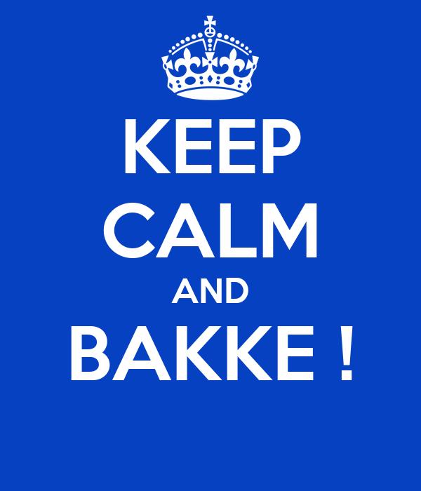 KEEP CALM AND BAKKE !