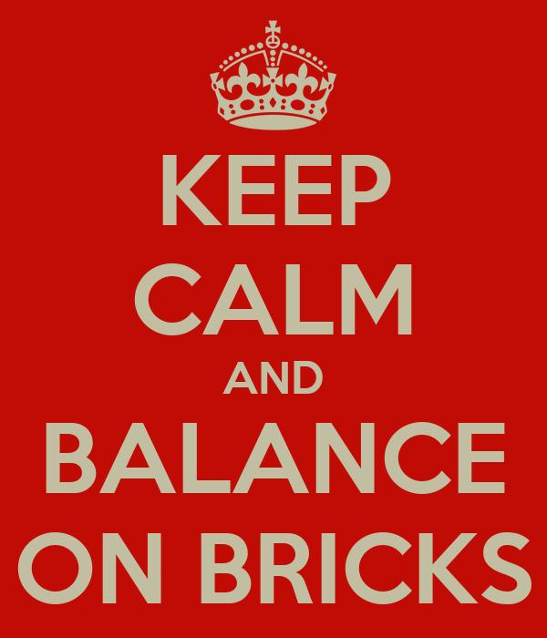 KEEP CALM AND BALANCE ON BRICKS