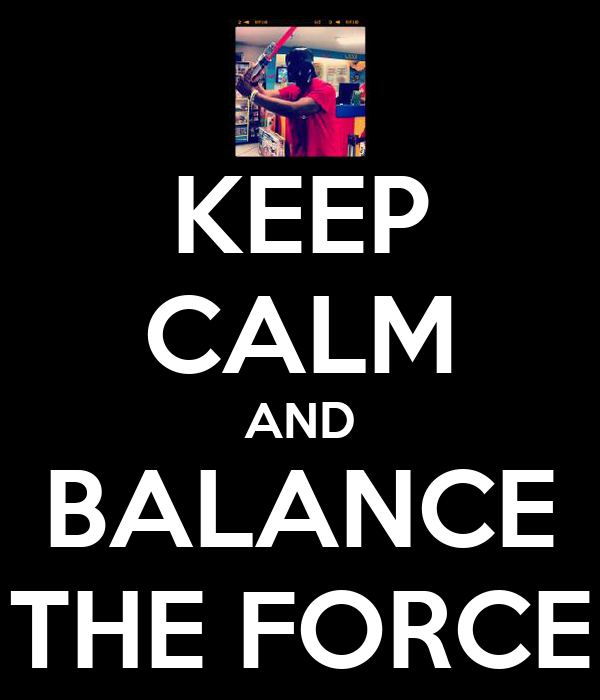 KEEP CALM AND BALANCE THE FORCE