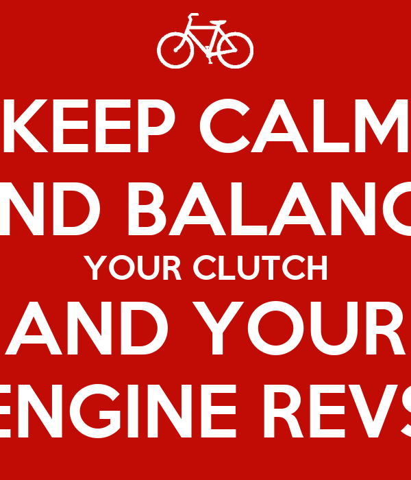 KEEP CALM AND BALANCE YOUR CLUTCH AND YOUR ENGINE REVS