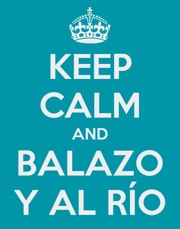 KEEP CALM AND BALAZO Y AL RÍO