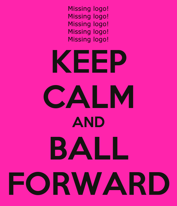 KEEP CALM AND BALL FORWARD