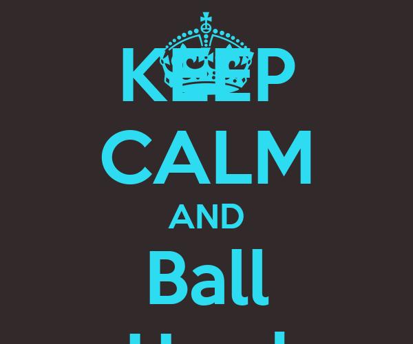 KEEP CALM AND Ball Hard