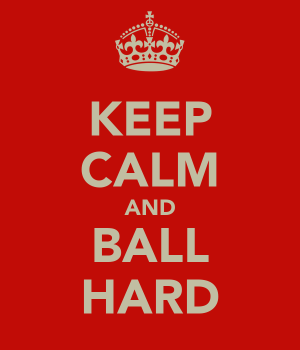 KEEP CALM AND BALL HARD