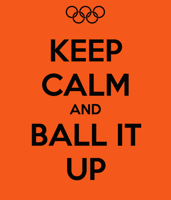 KEEP CALM AND BALL IT UP