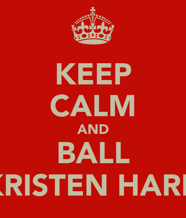 KEEP CALM AND BALL KRISTEN HARD