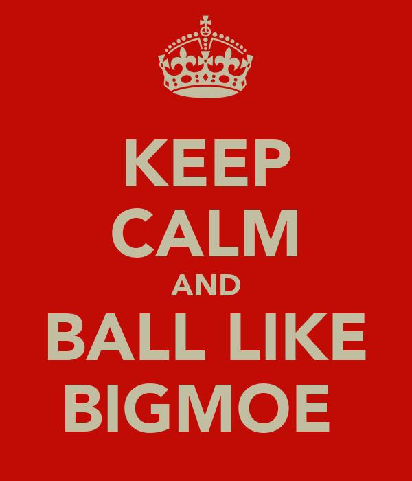 KEEP CALM AND BALL LIKE BIGMOE