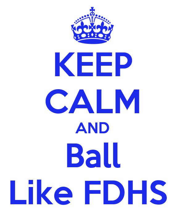 KEEP CALM AND Ball Like FDHS