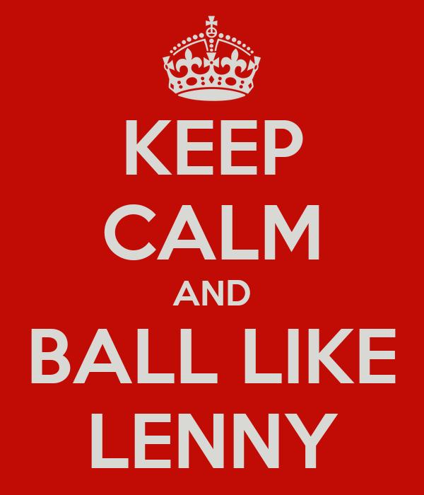 KEEP CALM AND BALL LIKE LENNY
