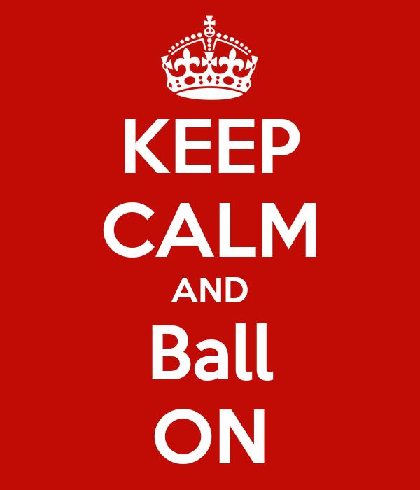 KEEP CALM AND Ball ON
