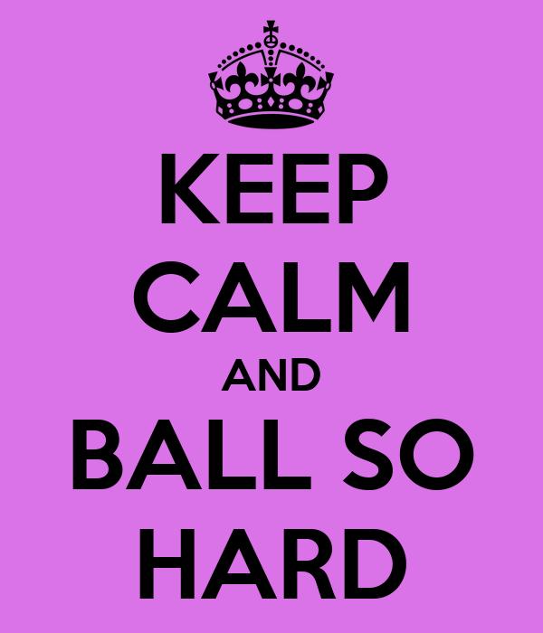 KEEP CALM AND BALL SO HARD